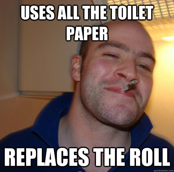uses all the toilet paper replaces the roll - Good Guy Greg