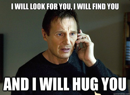 i will look for you i will find you and i will hug you - Liam Neesons