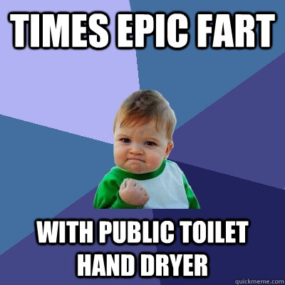 times epic fart with public toilet hand dryer - Success Kid