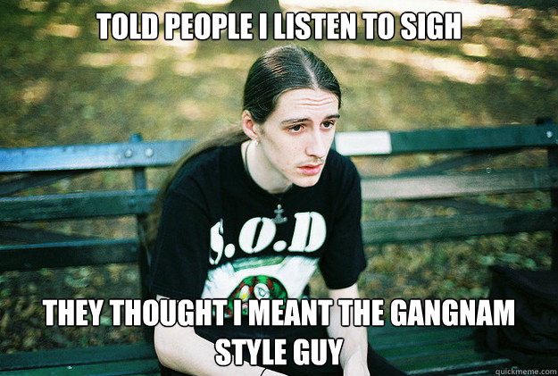 told people i listen to sigh they thought i meant the gangna - First World Metal Problems