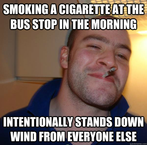 smoking a cigarette at the bus stop in the morning intention - Good Guy Greg