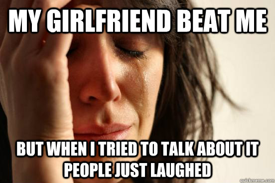my girlfriend beat me but when i tried to talk about it peop - First World Problems