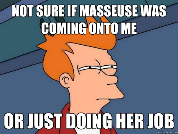 not sure if masseuse was coming onto me or just doing her jo - Futurama Fry