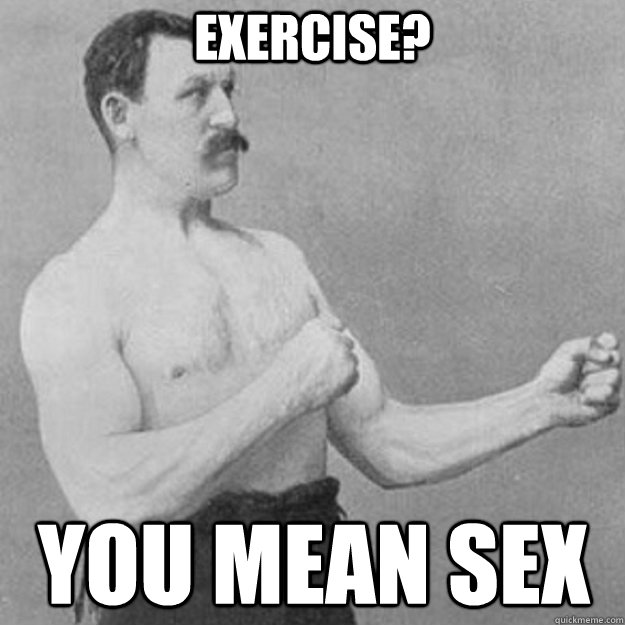 exercise you mean sex - overly manly man