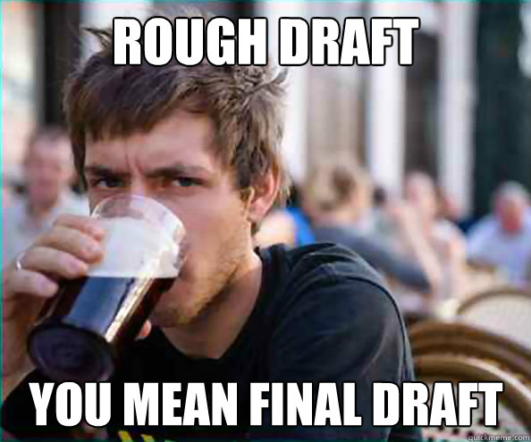 rough draft you mean final draft - Lazy College Senior