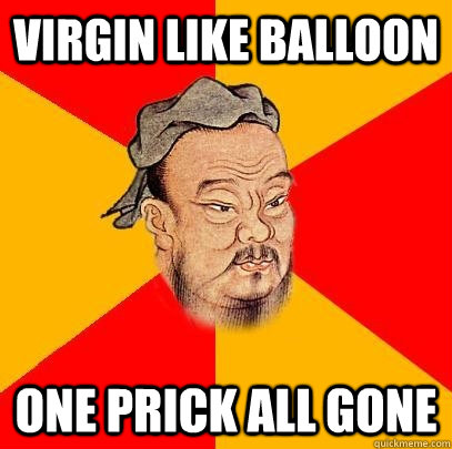 virgin like balloon one prick all gone - Confucious Says