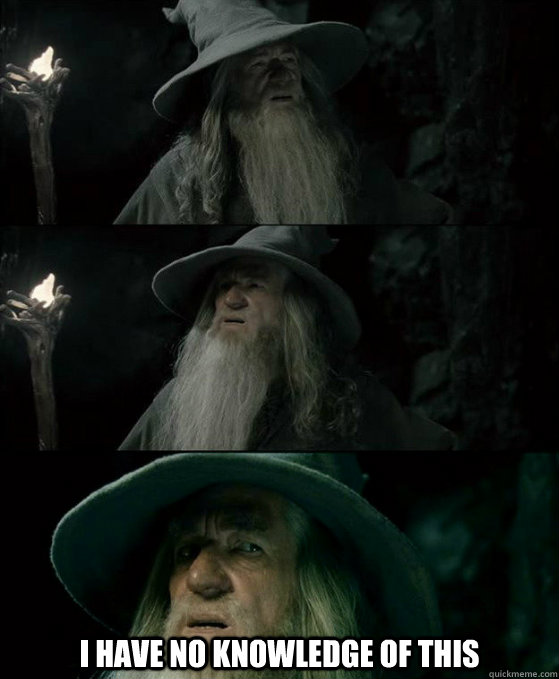 i have no knowledge of this - Confused Gandalf