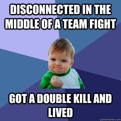 disconnected in the middle of a team fight got a double kill - Success Kid