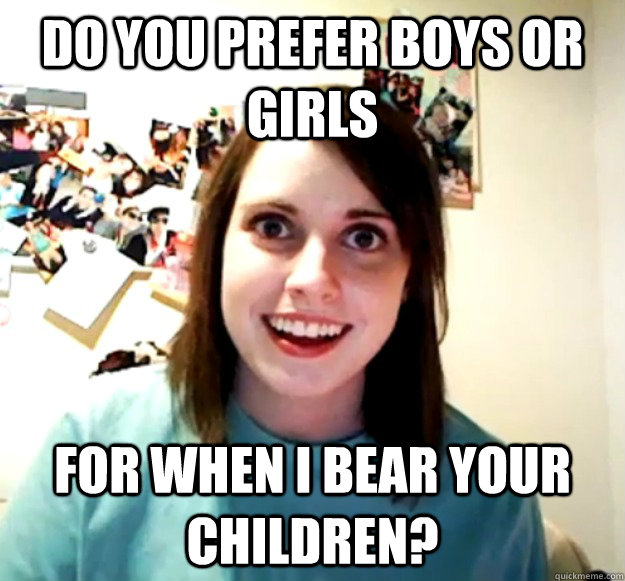 do you prefer boys or girls for when i bear your children - Overly Attached Girlfriend