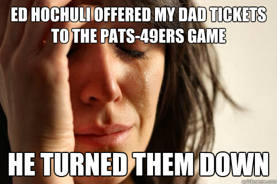 ed hochuli offered my dad tickets to the pats49ers game he  - First World Problems