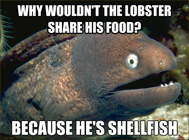 why wouldnt the lobster share his food because hes shellf - Bad Joke Eel