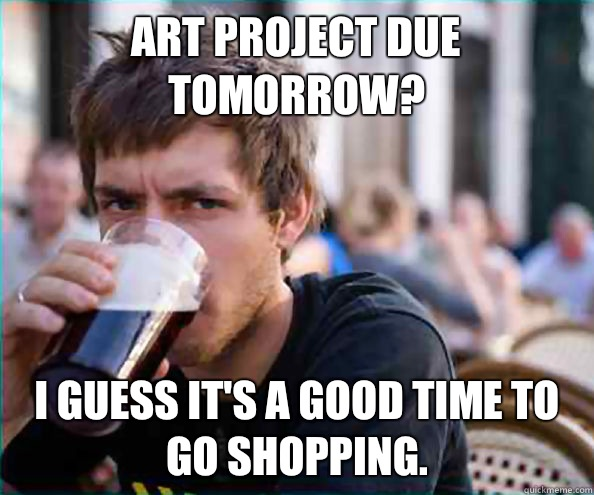 Art project due tomorrow Time to go shopping - Lazy College Senior