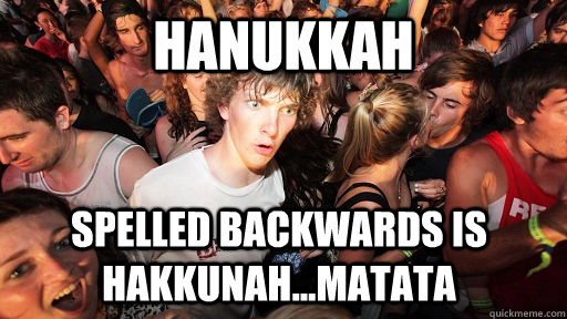 hanukkah spelled backwards is hakkunahmatata - Sudden Clarity Clarence