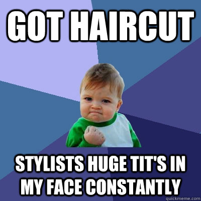 got haircut stylists huge tits in my face constantly - Success Kid