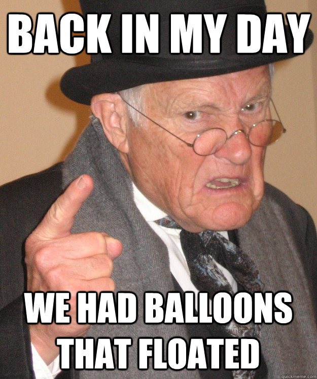 back in my day we had balloons that floated - back in my day