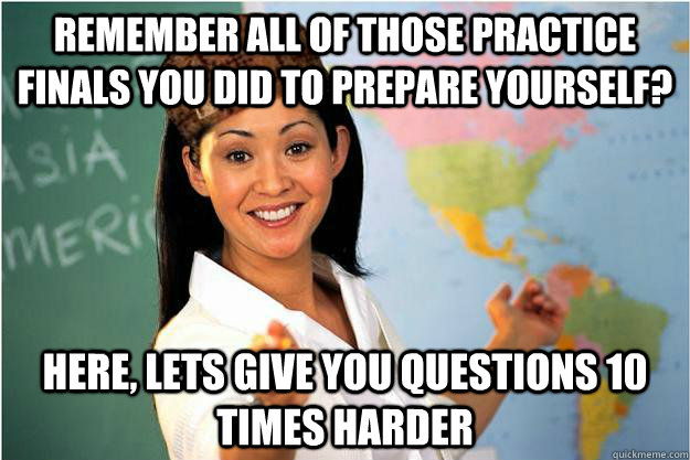 remember all of those practice finals you did to prepare you - Scumbag Teacher