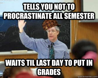 tells you not to procrastinate all semester waits til last d - Scumbag Professor
