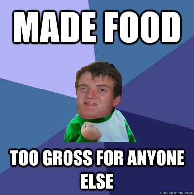 made food too gross for anyone else -