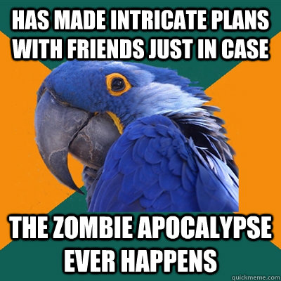 has made intricate plans with friends just in case the zombi - Paranoid Parrot