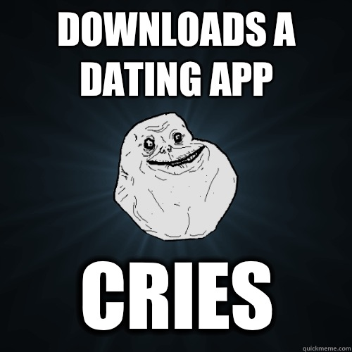 Downloads a dating app Cries - Forever Alone
