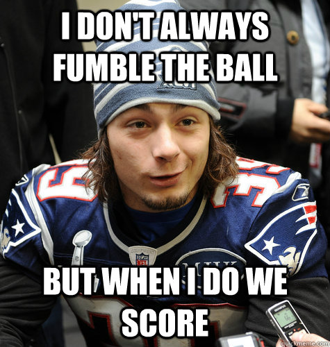 i dont always fumble the ball but when i do we score -