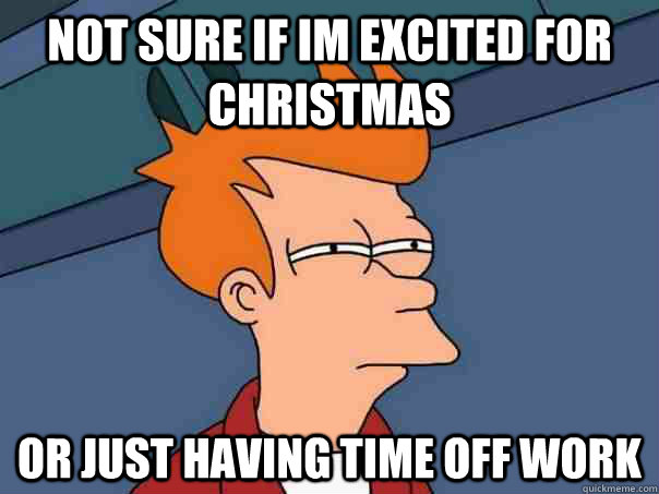 not sure if im excited for christmas or just having time off - Futurama Fry