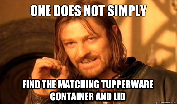 one does not simply find the matching tupperware container a - One Does Not Simply