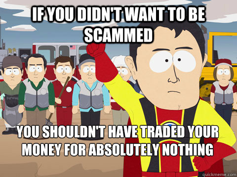 if you didnt want to be scammed you shouldnt have traded y - Captain Hindsight