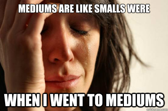 mediums are like smalls were when i went to mediums - First World Problems