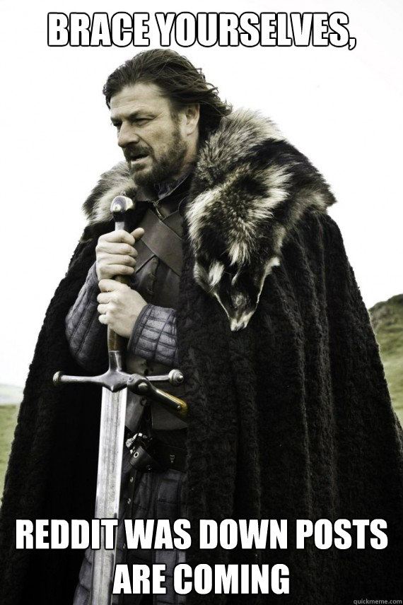 brace yourselves reddit was down posts are coming - Brace yourself