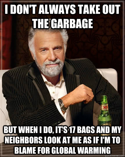 i dont always take out the garbage but when i do its 17 b - The Most Interesting Man In The World