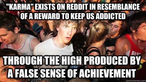 karma exists on reddit in resemblance of a reward to keep  - Sudden Clarity Clarence