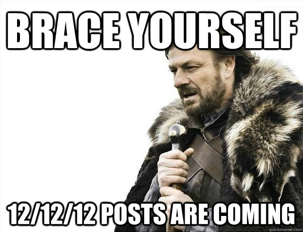 brace yourself 121212 posts are coming - BRACEYOSELVES