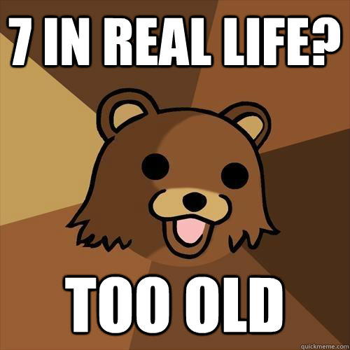 7 in real life too old  - Pedobear
