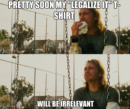 pretty soon my legalize it tshirt will be irrelevant - First World Stoner Problem