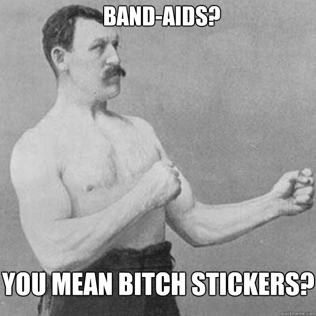 bandaids you mean bitch stickers - overly manly man