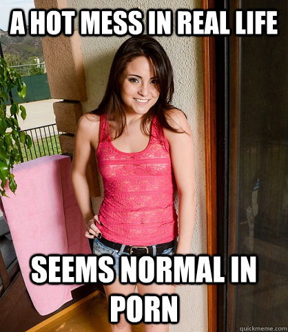 a hot mess in real life seems normal in porn -