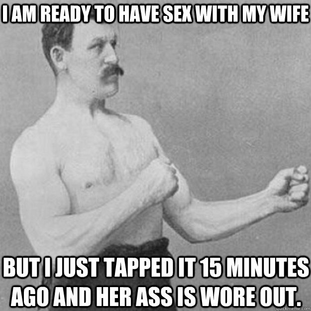 i am ready to have sex with my wife but i just tapped it 15  - overly manly man