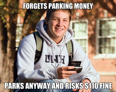forgets parking money parks anyway and risks 110 fine - College Freshman