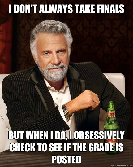 i dont always take finals but when i do i obsessively chec - Most Interesting Man