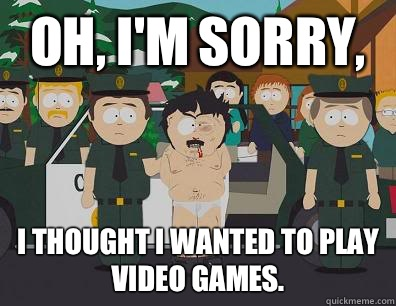 Oh Im sorry I thought I wanted to play video games  - Randy Marsh Sim