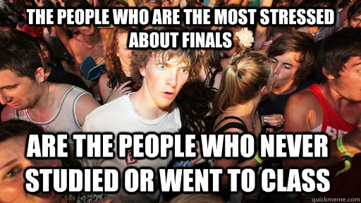 the people who are the most stressed about finals are the pe - Sudden Clarity Clarence