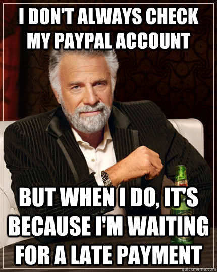 i dont always check my paypal account but when i do its b - The Most Interesting Man In The World