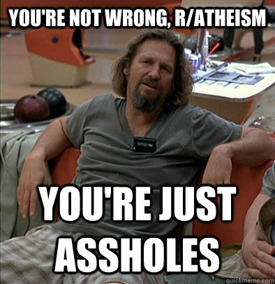 youre not wrong ratheism youre just assholes - most posts on ratheism