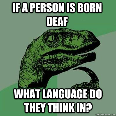 if a person is born deaf what language do they think in  - Philosoraptor