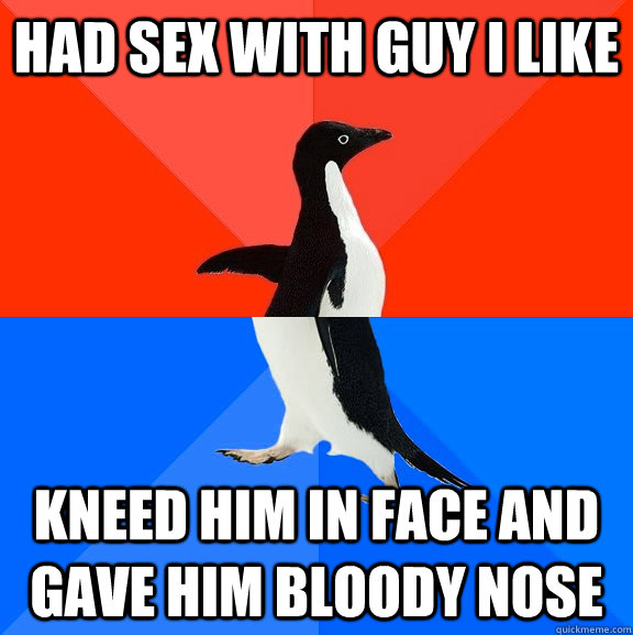 had sex with guy i like kneed him in face and gave him blood - Socially Awesome Awkward Penguin