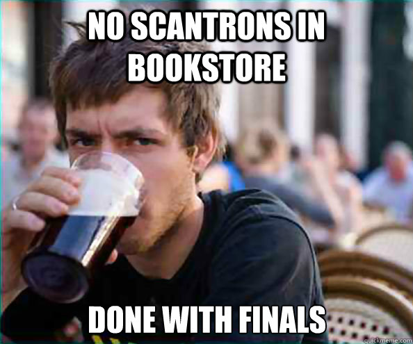 no scantrons in bookstore done with finals - Lazy College Senior