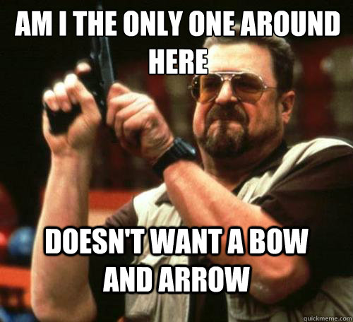 am i the only one around here doesnt want a bow and arrow - Am i the only one