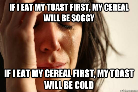 if i eat my toast first my cereal will be soggy if i eat my - First World Problems