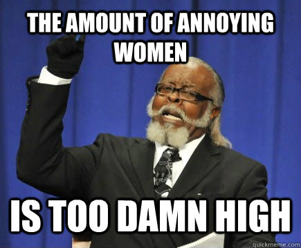 the amount of annoying women is too damn high - Too Damn High